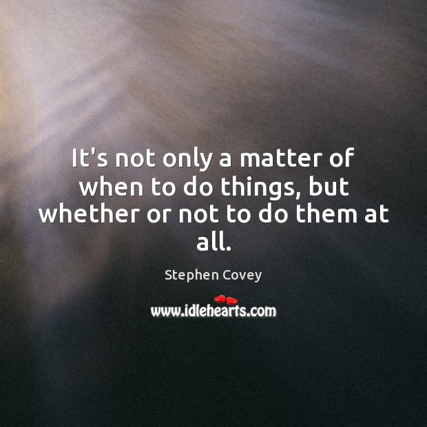 It's not only a matter of when to do things, but whether or not to do them at all. Image