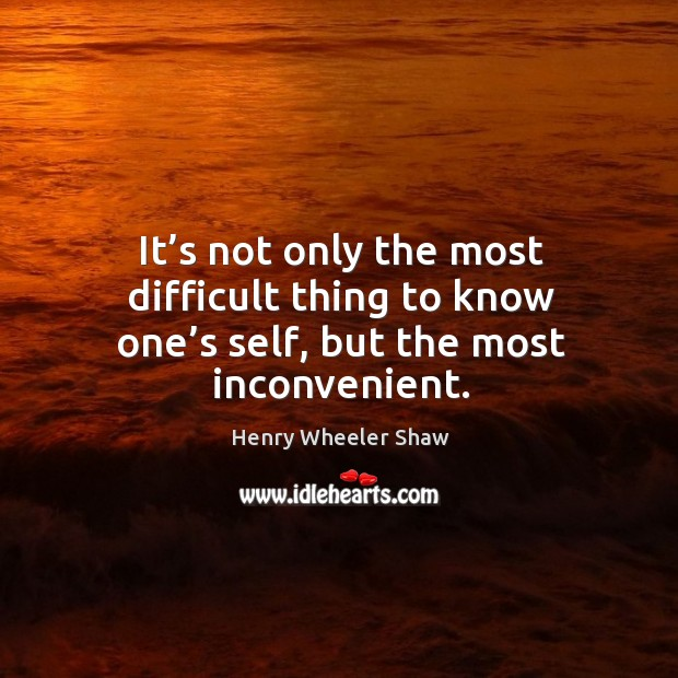 It's not only the most difficult thing to know one's self, but the most inconvenient. Image