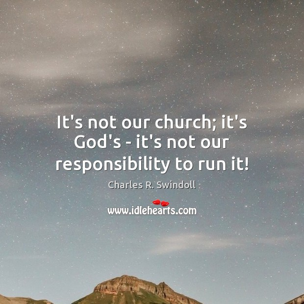 It's not our church; it's God's – it's not our responsibility to run it! Image