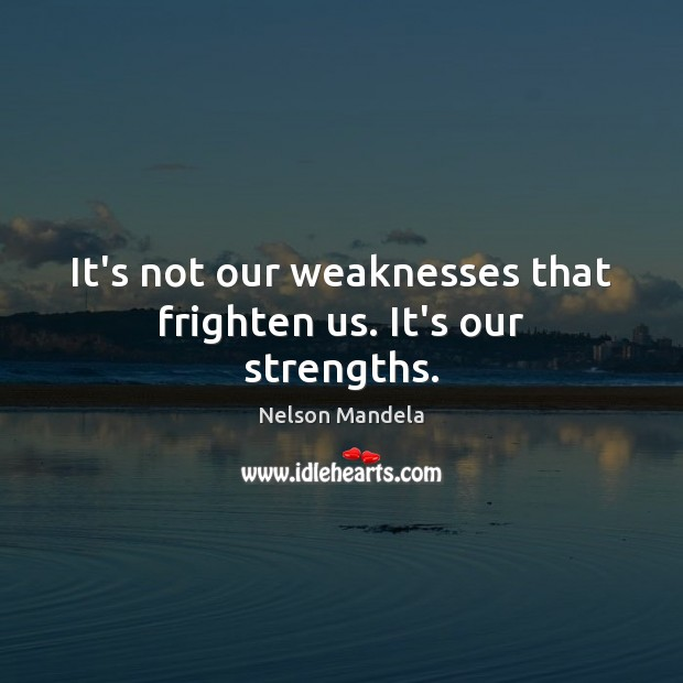It's not our weaknesses that frighten us. It's our strengths. Nelson Mandela Picture Quote