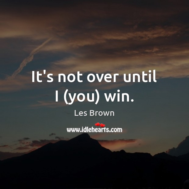 It's not over until I (you) win. Les Brown Picture Quote