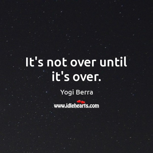 Image, It's not over until it's over.