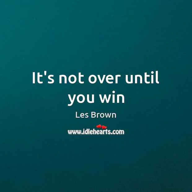 It's not over until you win Les Brown Picture Quote
