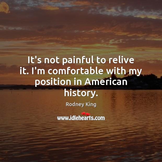It's not painful to relive it. I'm comfortable with my position in American history. Rodney King Picture Quote
