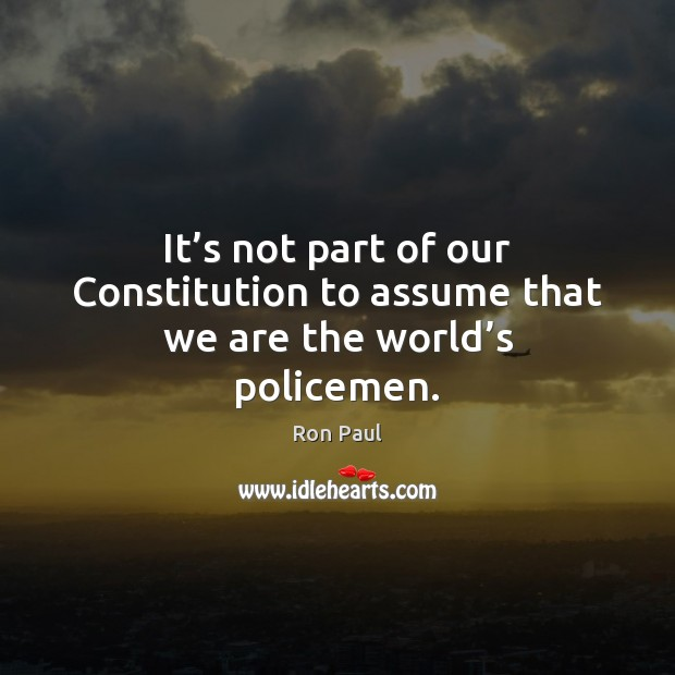 Image, It's not part of our Constitution to assume that we are the world's policemen.