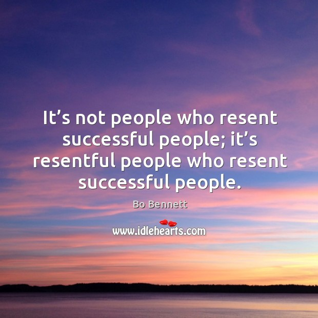 It's not people who resent successful people; it's resentful people who resent successful people. Bo Bennett Picture Quote