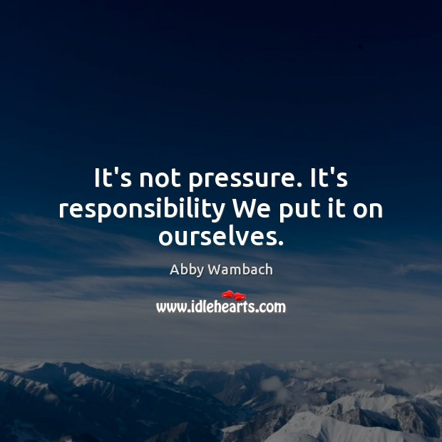 Image, It's not pressure. It's responsibility We put it on ourselves.