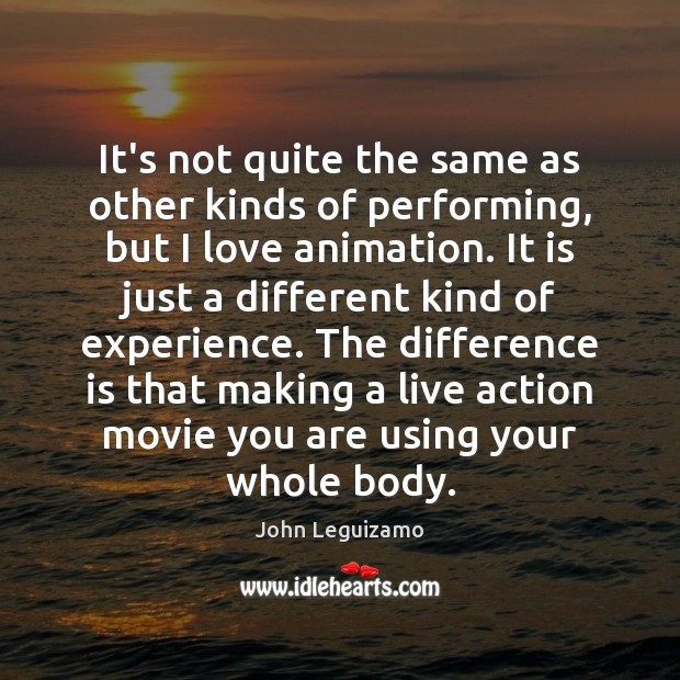 It's not quite the same as other kinds of performing, but I John Leguizamo Picture Quote