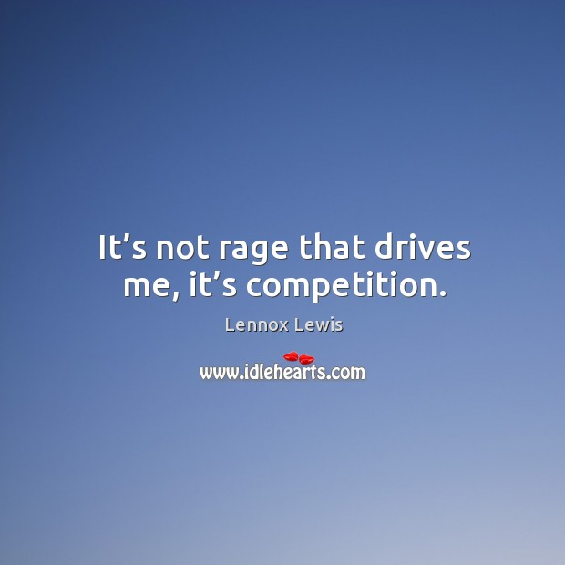 It's not rage that drives me, it's competition. Image