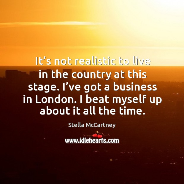 It's not realistic to live in the country at this stage. I've got a business in london. Stella McCartney Picture Quote