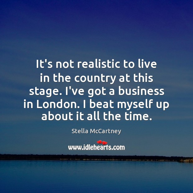 It's not realistic to live in the country at this stage. I've Stella McCartney Picture Quote