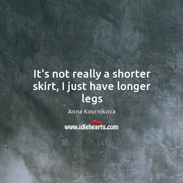 It's not really a shorter skirt, I just have longer legs Anna Kournikova Picture Quote