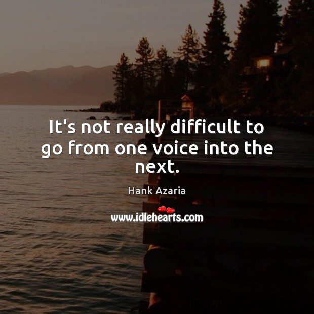 It's not really difficult to go from one voice into the next. Hank Azaria Picture Quote