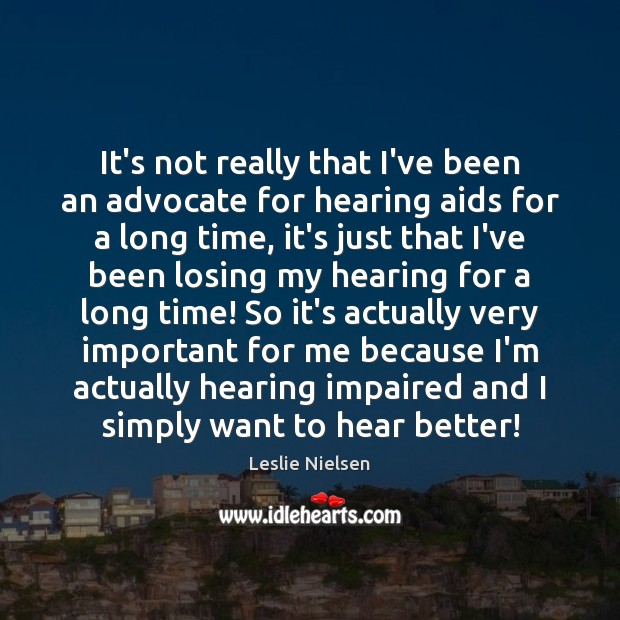 It's not really that I've been an advocate for hearing aids for Leslie Nielsen Picture Quote