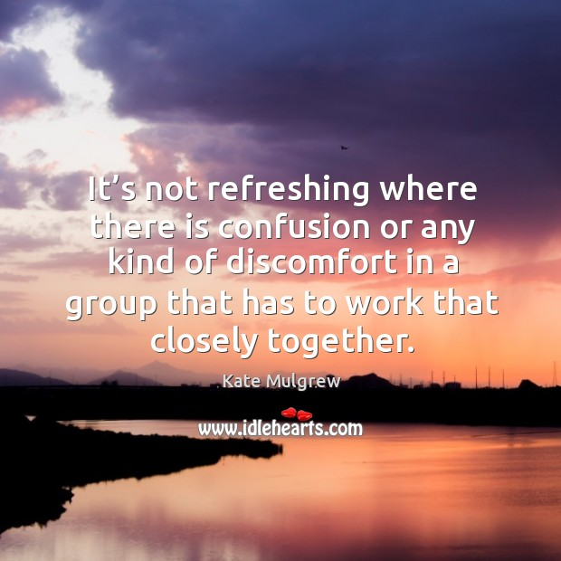 It's not refreshing where there is confusion or any kind of discomfort in a group that has to work that closely together. Kate Mulgrew Picture Quote