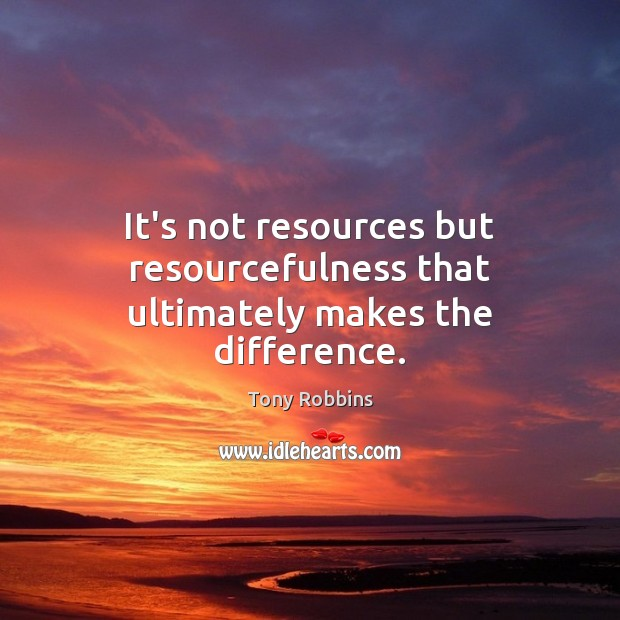 Image, It's not resources but resourcefulness that ultimately makes the difference.