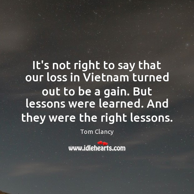 It's not right to say that our loss in Vietnam turned out Tom Clancy Picture Quote