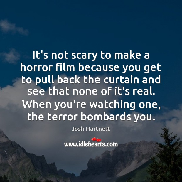 It's not scary to make a horror film because you get to Josh Hartnett Picture Quote
