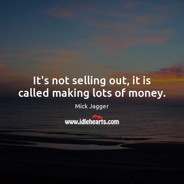It's not selling out, it is called making lots of money. Mick Jagger Picture Quote