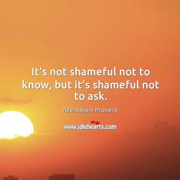 It's not shameful not to know, but it's shameful not to ask. Azerbaijani Proverbs Image