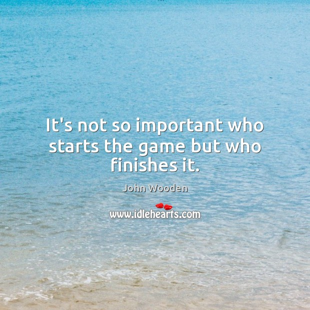 Image, It's not so important who starts the game but who finishes it.