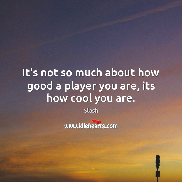 It's not so much about how good a player you are, its how cool you are. Image