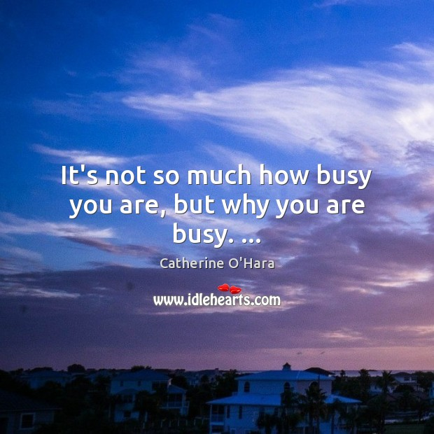 It's not so much how busy you are, but why you are busy. … Catherine O'Hara Picture Quote