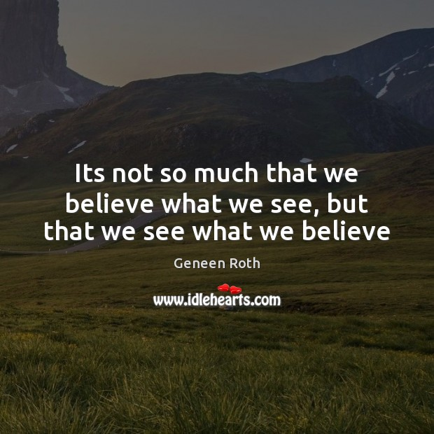 Its not so much that we believe what we see, but that we see what we believe Geneen Roth Picture Quote