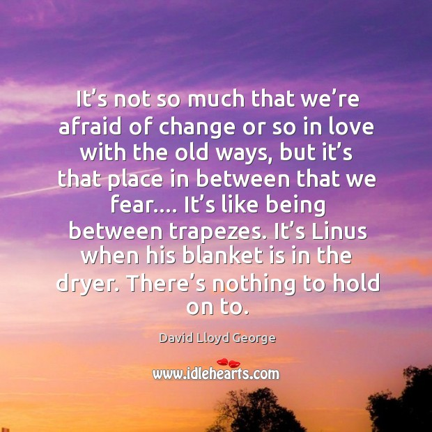 It's not so much that we're afraid of change or so in love with the old ways David Lloyd George Picture Quote