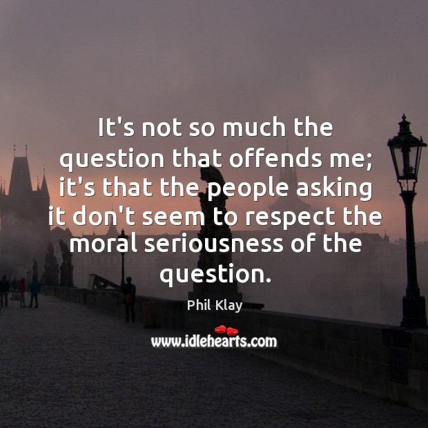 It's not so much the question that offends me; it's that the Image
