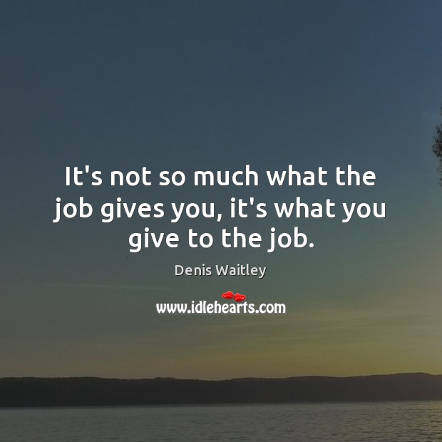 It's not so much what the job gives you, it's what you give to the job. Denis Waitley Picture Quote