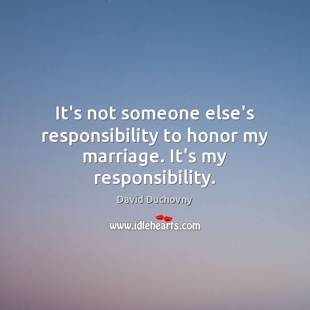 It's not someone else's responsibility to honor my marriage. It's my responsibility. David Duchovny Picture Quote