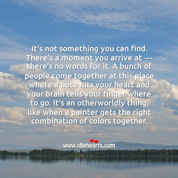 It's not something you can find. There's a moment you arrive at Image