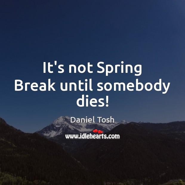 It's not Spring Break until somebody dies! Image