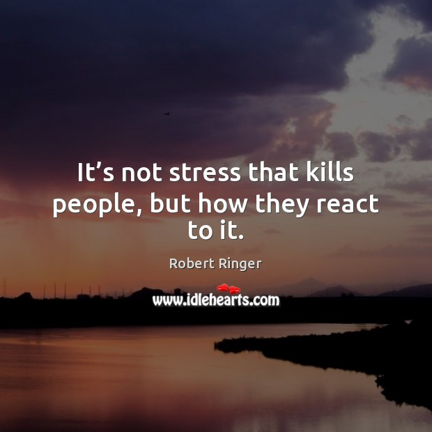 It's not stress that kills people, but how they react to it. Image