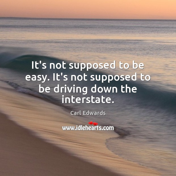It's not supposed to be easy. It's not supposed to be driving down the interstate. Image