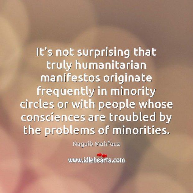 It's not surprising that truly humanitarian manifestos originate frequently in minority circles Naguib Mahfouz Picture Quote