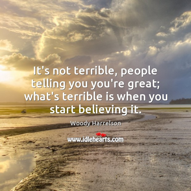 Image, It's not terrible, people telling you you're great; what's terrible is when