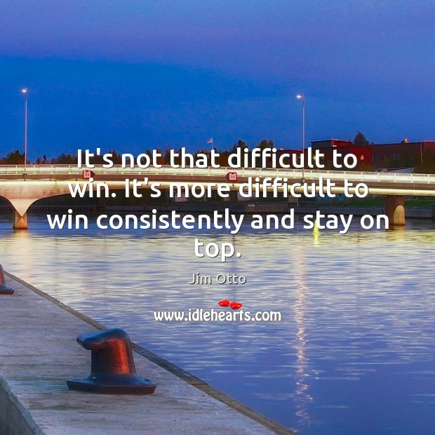 It's not that difficult to win. It's more difficult to win consistently and stay on top. Jim Otto Picture Quote