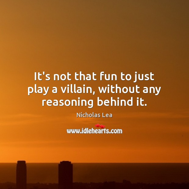 It's not that fun to just play a villain, without any reasoning behind it. Nicholas Lea Picture Quote