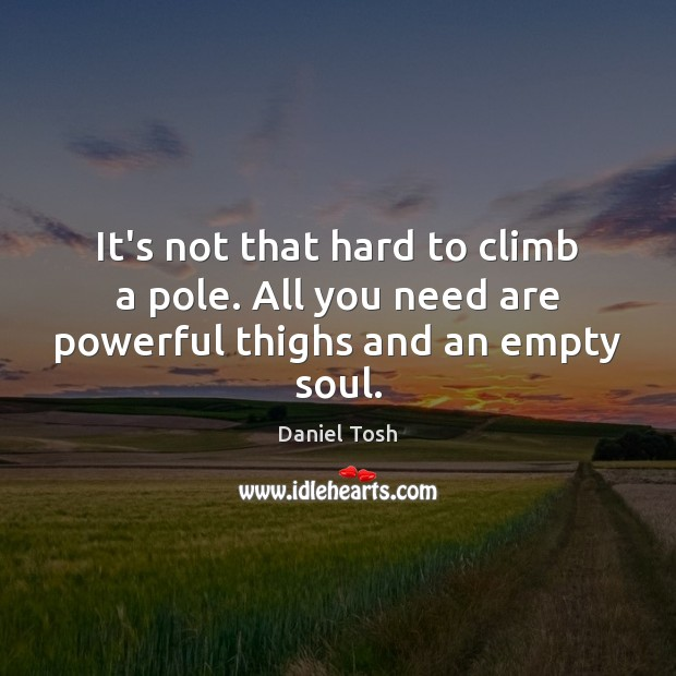 It's not that hard to climb a pole. All you need are powerful thighs and an empty soul. Image