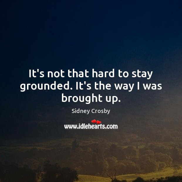 It's not that hard to stay grounded. It's the way I was brought up. Sidney Crosby Picture Quote