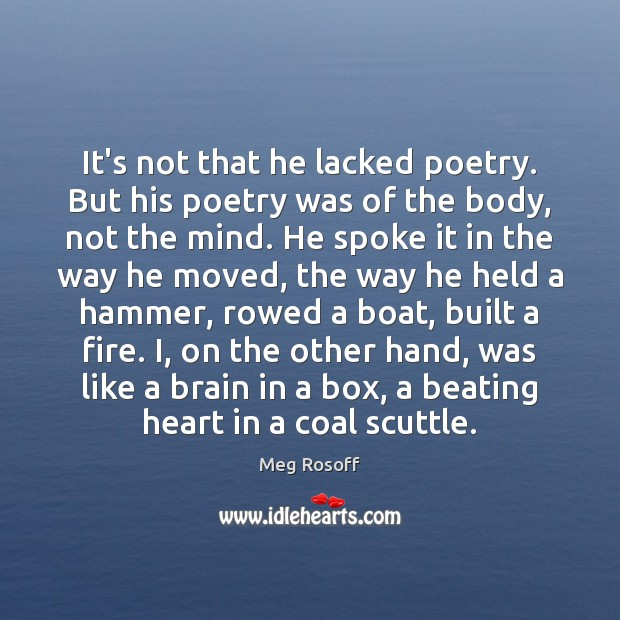 It's not that he lacked poetry. But his poetry was of the Meg Rosoff Picture Quote