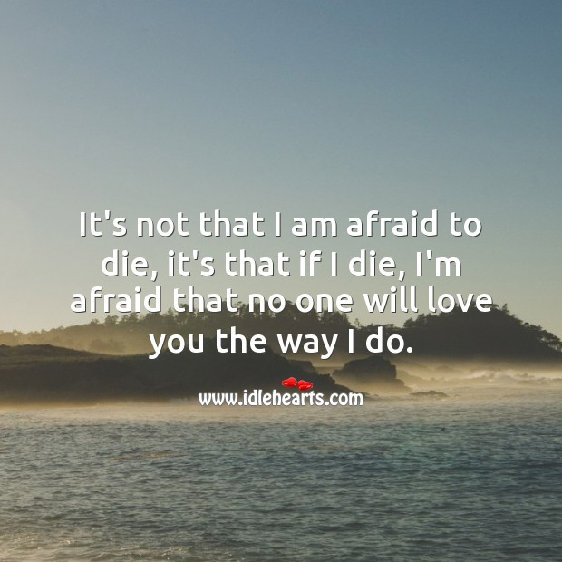 It's not that I am afraid to die, it's that if I die, I'm afraid that no one will love you the way I do. Romantic Messages Image