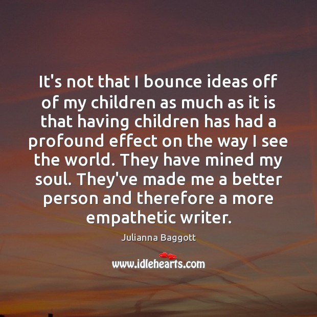 It's not that I bounce ideas off of my children as much Image