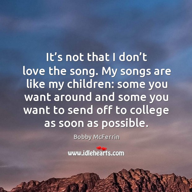 It's not that I don't love the song. My songs are like my children: some you want around and Bobby McFerrin Picture Quote