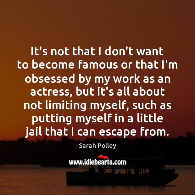 It's not that I don't want to become famous or that I'm Image