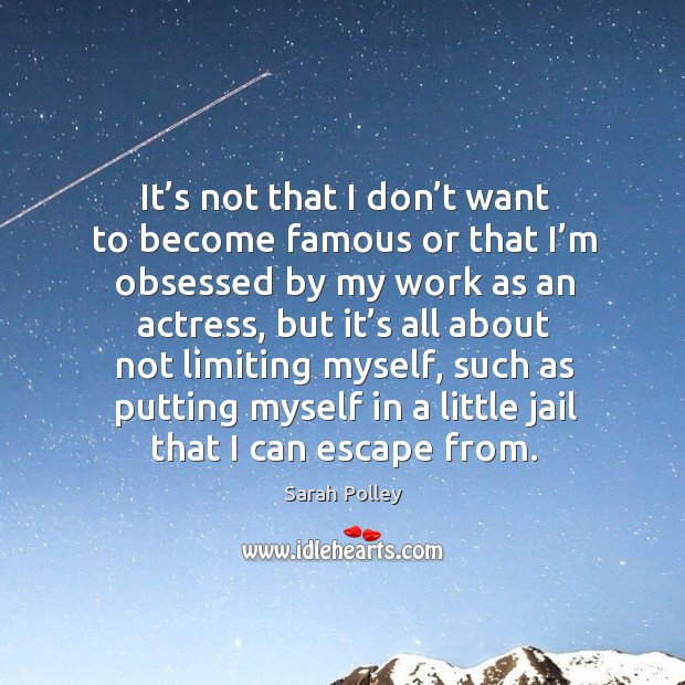 It's not that I don't want to become famous or that I'm obsessed by my work as an actress Image