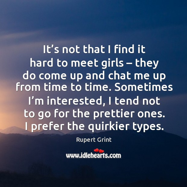It's not that I find it hard to meet girls – they do come up and chat me up from time to time. Image