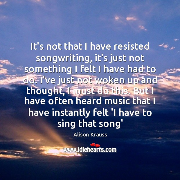 It's not that I have resisted songwriting, it's just not something I Alison Krauss Picture Quote
